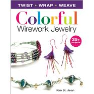 Colorful Wirework Jewelry: Twist, Wrap, Weave by St. Jean, Kim, 9781627003162
