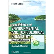 Fundamentals of Environmental and Toxicological Chemistry: Sustainable Science, Fourth Edition by Manahan; Stanley, 9781466553163