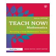 Teach Now! Mathematics: Becoming a Great Mathematics Teacher by Upton; Julia, 9781138783164