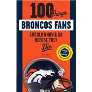 100 Things Broncos Fans Should Know & Do Before They Die by Howell, Brian, 9781629373164