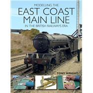 Modelling the East Coast Main Line in the British Railways Era by Wright, Tony, 9781785003165