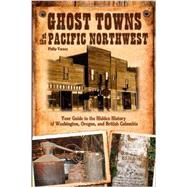 Ghost Towns of the Pacific Northwest: Your Guide to the Hidden History of Washington, Oregon, and the British Columbia by Varney, Philip, 9780760343166
