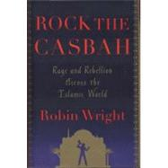 Rock the Casbah : Rage and Rebellion Across the Islamic World by Robin Wright, 9781439103166