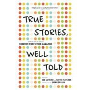 True Stories, Well Told From the First 20 Years of Creative Nonfiction Magazine by Gutkind, Lee; Fletcher, Hattie ; Orlean, Susan, 9781937163167