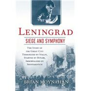 Leningrad: Siege and Symphony The story of the great city terrorized by Stalin, Starved by Hitler, Immortalized by Shostakovich by Moynahan, Brian, 9780802123169