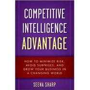 Competitive Intelligence Advantage : How to Minimize Risk, Avoid Surprises, and Grow Your Business in a Changing World by Sharp, Seena, 9780470293171