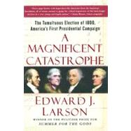 A Magnificent Catastrophe The Tumultuous Election of 1800, America's First Presidential Campaign by Larson, Edward J., 9780743293174