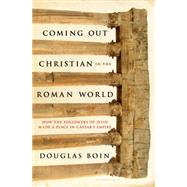 Coming Out Christian in the Roman World How the Followers of Jesus Made a Place in Caesar's Empire by Boin, Douglas Ryan, 9781620403174