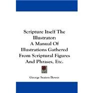 Scripture Itself the Illustrator: A Manual of Illustrations Gathered from Scriptural Figures and Phrases, Etc. by Bowes, George Seaton, 9780548253175