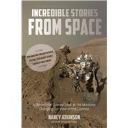 Incredible Stories from Space A Behind-the-Scenes Look at the Missions Changing Our View of the Cosmos by Atkinson, Nancy, 9781624143175