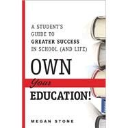 Own Your Education! A Student's Guide to Greater Success in School (and Life) by Stone, Megan, 9780133573176