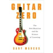 Guitar Zero : The New Musician and the Science of Learning by Marcus, Gary, 9781594203176