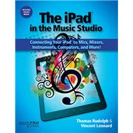 The Ipad in the Music Studio: Connecting Your Ipad to Mics, Mixers, Instruments, Computers, and More!