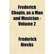 Frederick Chopin, As a Man and Musician - by Niecks, Frederick, 9781153623179