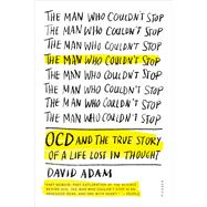 The Man Who Couldn't Stop OCD and the True Story of a Life Lost in Thought by Adam, David, 9781250083180