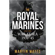 The Royal Marines and the War at Sea 1939-45 by Watts, Martin, 9781445663180
