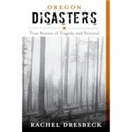 Oregon Disasters: True Stories of Tragedy and Survival by Dresbeck, Rachel, 9781493013180