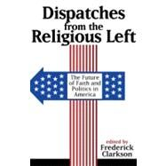 Dispatches from the Religious Left : The Future of Faith and Politics in America by Clarkson, Frederick, 9780978843182