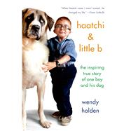 Haatchi & Little B The Inspiring True Story of One Boy and His Dog by Holden, Wendy, 9781250063182
