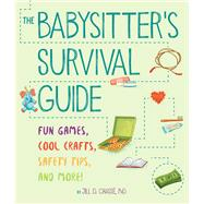 The Babysitter's Survival Guide Fun Games, Cool Crafts, Safety Tips, and More! by Chassé, Jill D., 9781454923183
