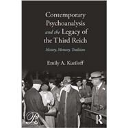 Contemporary Psychoanalysis and the Legacy of the Third Reich: History, Memory, Tradition by Kuriloff; Emily A., 9780415883184
