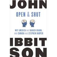 Open & Shut: Why America Has Barack Obama, and Canada Has Stephen Harper by Ibbitson, John, 9780771043185
