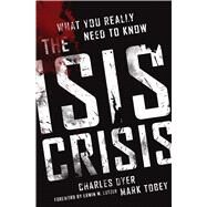 The ISIS Crisis What You Really Need to Know by Dyer, Charles H.; Tobey, Mark ., 9780802413185