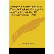 Entropy Or Thermodynamics From An Engineers Standpoint, And The Reversibility Of Thermodynamics by Swinburne, James, 9780548693186