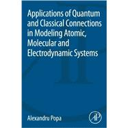 Applications of Quantum and Classical Connections in Modeling Atomic, Molecular and Electrodynamic Systems by Popa, Alexandru, 9780124173187