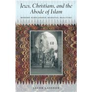 Jews, Christians, and the Abode of Islam: Modern Scholarship, Medieval Realities by Lassner, Jacob, 9780226143187