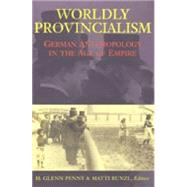 Worldly Provincialism : German Anthropology in the Age of Empire by Buckland, Simon J., 9780472113187