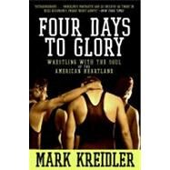Four Days to Glory : Wrestling with the Soul of the American Heartland by Kreidler, Mark, 9780060823191