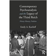 Contemporary Psychoanalysis and the Legacy of the Third Reich: History, Memory, Tradition by Kuriloff; Emily A., 9780415883191