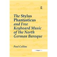 The Stylus Phantasticus and Free Keyboard Music of the North German Baroque by Collins,Paul, 9781138273191