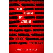 Lord, Change My Attitude Before It's Too Late by MacDonald, James, 9780802413192