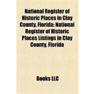National Register of Historic Places in Clay County, Florid : National Register of Historic Places Listings in Clay County, Florida by , 9781155373195