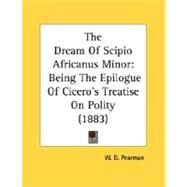 Dream of Scipio Africanus Minor : Being the Epilogue of Cicero's Treatise on Polity (1883) by Pearman, W. D., 9780548733196