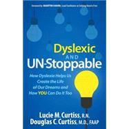 Dyslexic and Un-stoppable: How Dyslexia Helps Us Create the Life of Our Dreams and How You Can Do It Too by Curtiss, Lucie M., RN; Curtiss, Douglas C., M.D., 9781630473198