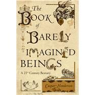The Book of Barely Imagined Beings: A 21st Century Bestiary by Henderson, Caspar, 9780226213200