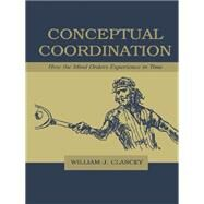 Conceptual Coordination: How the Mind Orders Experience in Time by Clancey,William J., 9781138003200