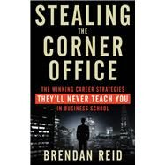 Stealing the Corner Office: The Winning Career Strategies They'll Never Teach You in Business School by Reid, Brendan, 9781601633200