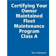 Certifying Your Owner Maintained Fleet Maintenance Program Class a by Hampson, Steve, 9780615203201