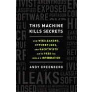 This Machine Kills Secrets : How WikiLeakers, Cypherpunks, and Hacktivists Aim to Free the World's Information by Greenberg, Andy, 9780525953203