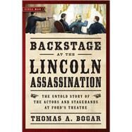 Backstage at the Lincoln Assassination: The Untold Story of the Actors and Stagehands at Ford?s Theatre by Bogar, Thomas A., 9781621573203