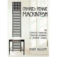 Charles Rennie Mackintosh : The Complete Furniture, Furniture Drawings, and Interior Designs by Billcliffe, Roger, 9780810993204