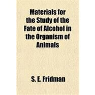 Materials for the Study of the Fate of Alcohol in the Organism of Animals: Dissertation by Fridman, S. E., 9781151443205