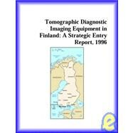 Tomographic Diagnostic Imaging Equipment in Finland : A Strategic Entry Report, 1996 by Icon Group International Staff, 9780741813206
