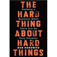 The Hard Thing About Hard Things: Building a Business When There Are No Easy Answers by Horowitz, Ben, 9780062273208