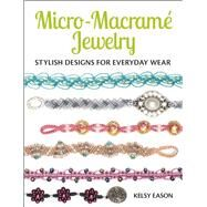 Micro-Macrame Jewelry Stylish Designs for Everyday Wear by Eason, Kelsy, 9781627003209