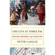 The City at Three P.M. Writing, Reading, and Traveling by LaSalle, Peter, 9781938103209